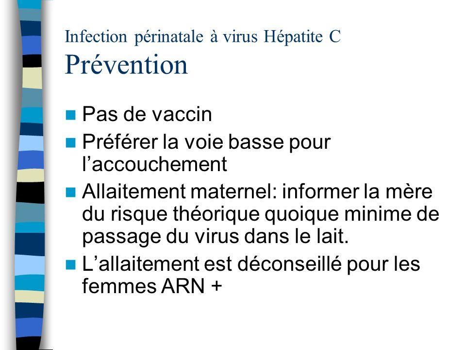Infection périnatale à virus Hépatite C Prévention Pas de vaccin Préférer la voie basse pour laccouchement Allaitement maternel: informer la mère du r