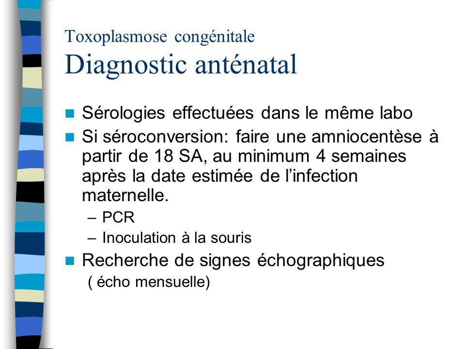 Toxoplasmose congénitale Diagnostic anténatal Sérologies effectuées dans le même labo Si séroconversion: faire une amniocentèse à partir de 18 SA, au