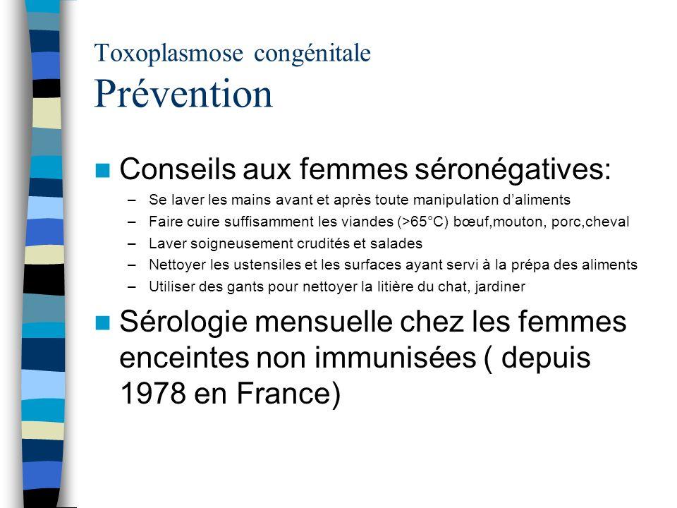 Toxoplasmose congénitale Prévention Conseils aux femmes séronégatives: –Se laver les mains avant et après toute manipulation daliments –Faire cuire su