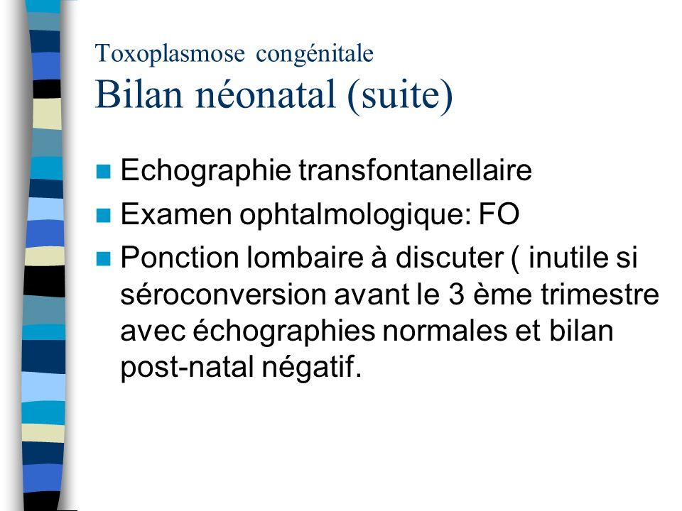 Toxoplasmose congénitale Bilan néonatal (suite) Echographie transfontanellaire Examen ophtalmologique: FO Ponction lombaire à discuter ( inutile si sé