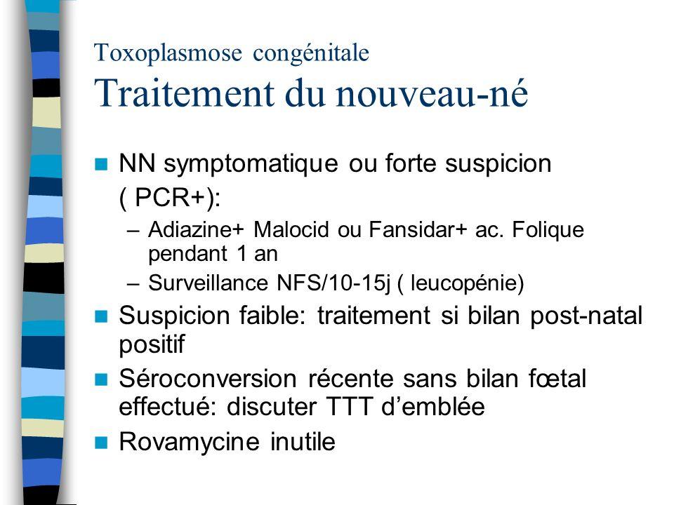 Toxoplasmose congénitale Traitement du nouveau-né NN symptomatique ou forte suspicion ( PCR+): –Adiazine+ Malocid ou Fansidar+ ac. Folique pendant 1 a