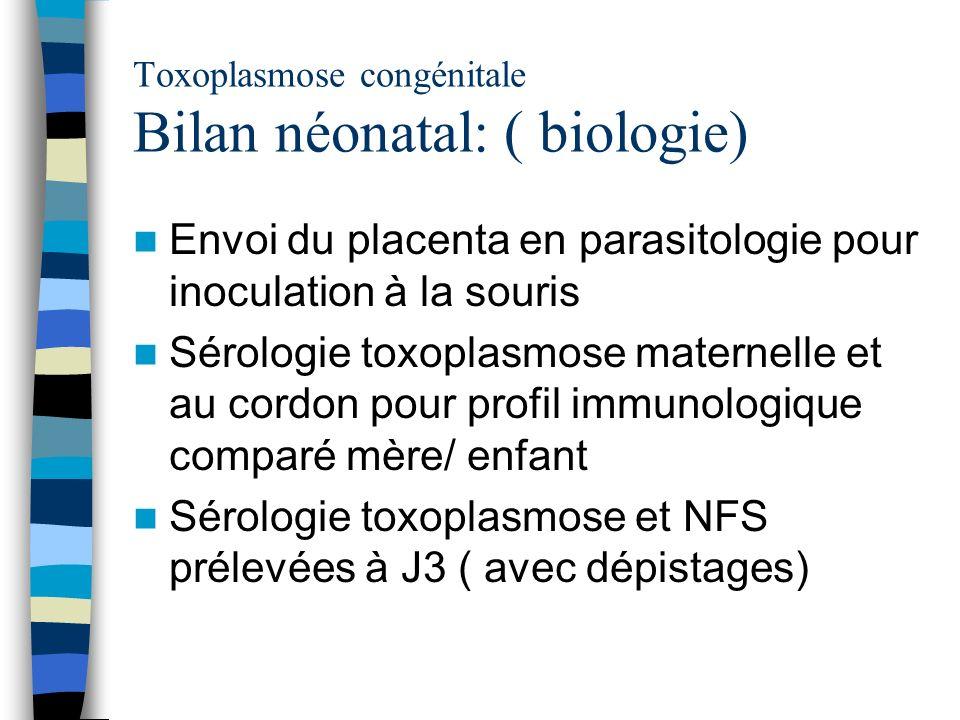 Toxoplasmose congénitale Bilan néonatal: ( biologie) Envoi du placenta en parasitologie pour inoculation à la souris Sérologie toxoplasmose maternelle