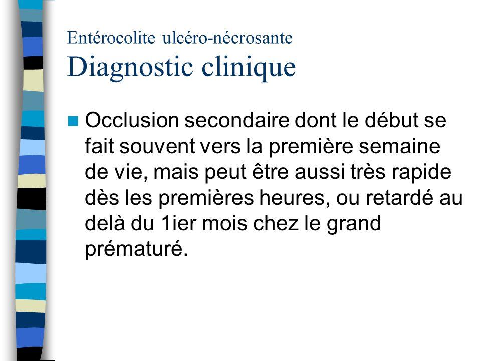Entérocolite ulcéro-nécrosante Diagnostic clinique Occlusion secondaire dont le début se fait souvent vers la première semaine de vie, mais peut être