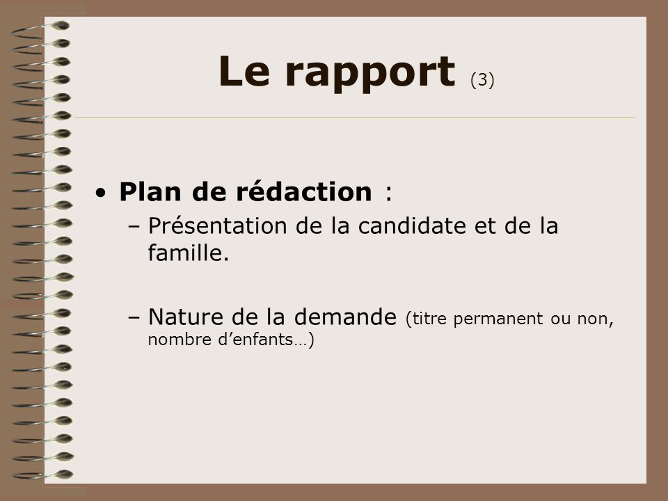 Le rapport (3) Plan de rédaction : –Présentation de la candidate et de la famille. –Nature de la demande (titre permanent ou non, nombre denfants…)