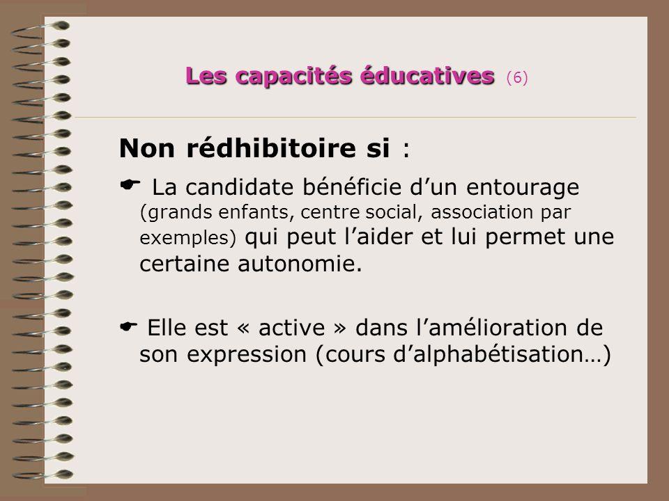 Les capacités éducatives Les capacités éducatives (6) Non rédhibitoire si : La candidate bénéficie dun entourage (grands enfants, centre social, assoc