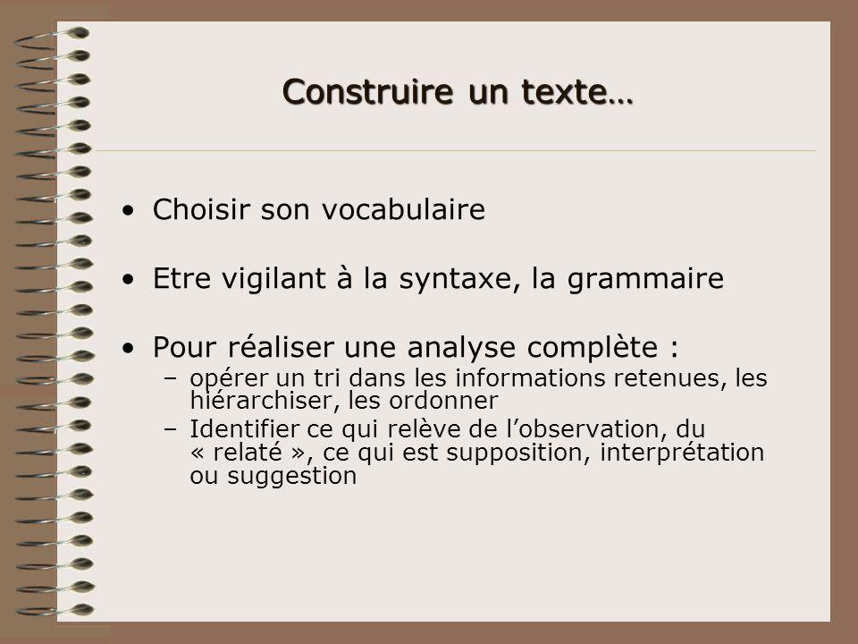 Construire un texte… Choisir son vocabulaire Etre vigilant à la syntaxe, la grammaire Pour réaliser une analyse complète : –opérer un tri dans les inf