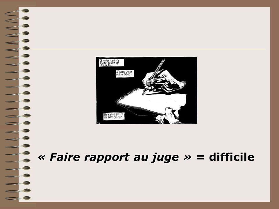 « Faire rapport au juge » « Faire rapport au juge » = difficile