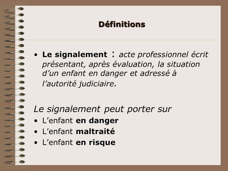 Définitions Le signalementLe signalement : acte professionnel écrit présentant, après évaluation, la situation dun enfant en danger et adressé à lauto