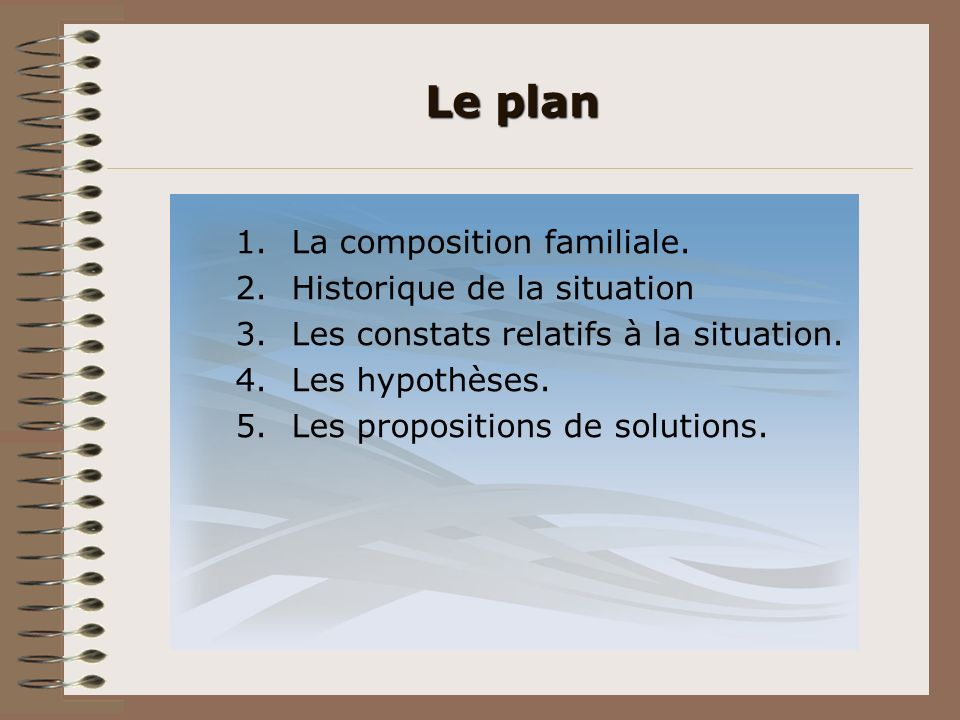 Le plan 1.La composition familiale. 2.Historique de la situation 3.Les constats relatifs à la situation. 4.Les hypothèses. 5.Les propositions de solut