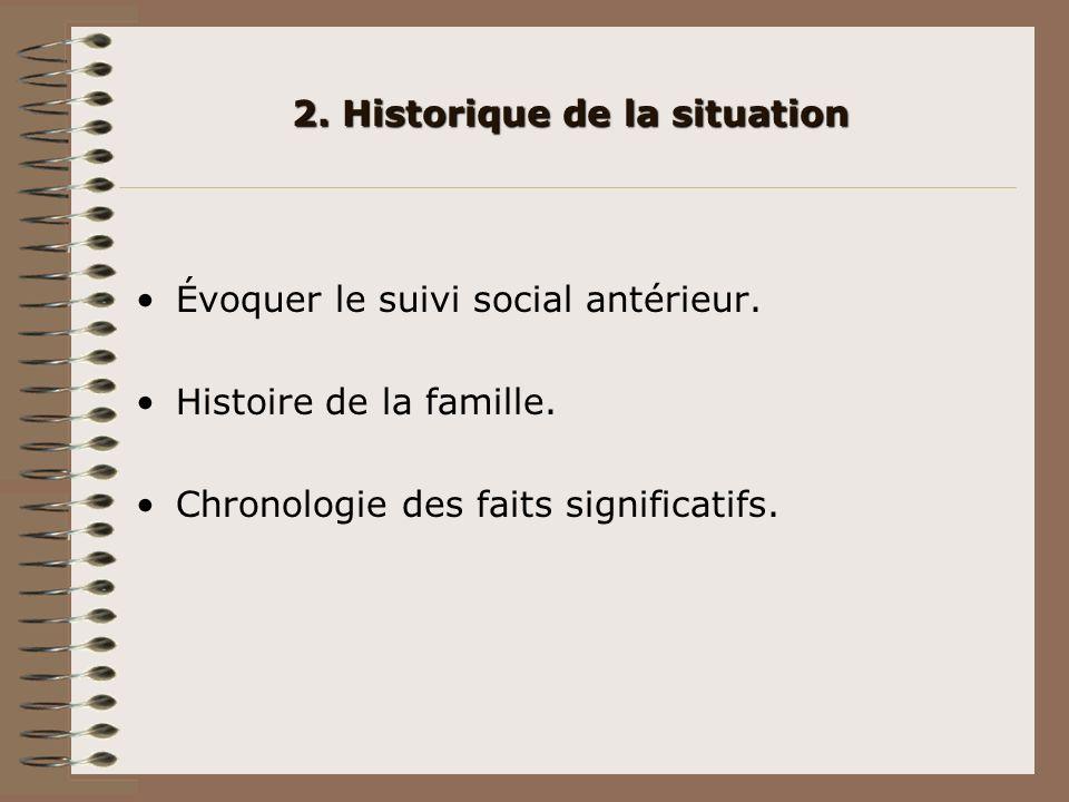 2. Historique de la situation Évoquer le suivi social antérieur. Histoire de la famille. Chronologie des faits significatifs.