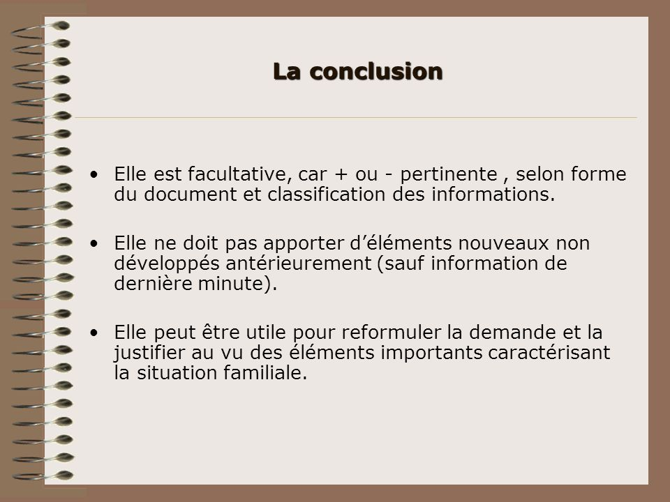 La conclusion Elle est facultative, car + ou - pertinente, selon forme du document et classification des informations. Elle ne doit pas apporter délém