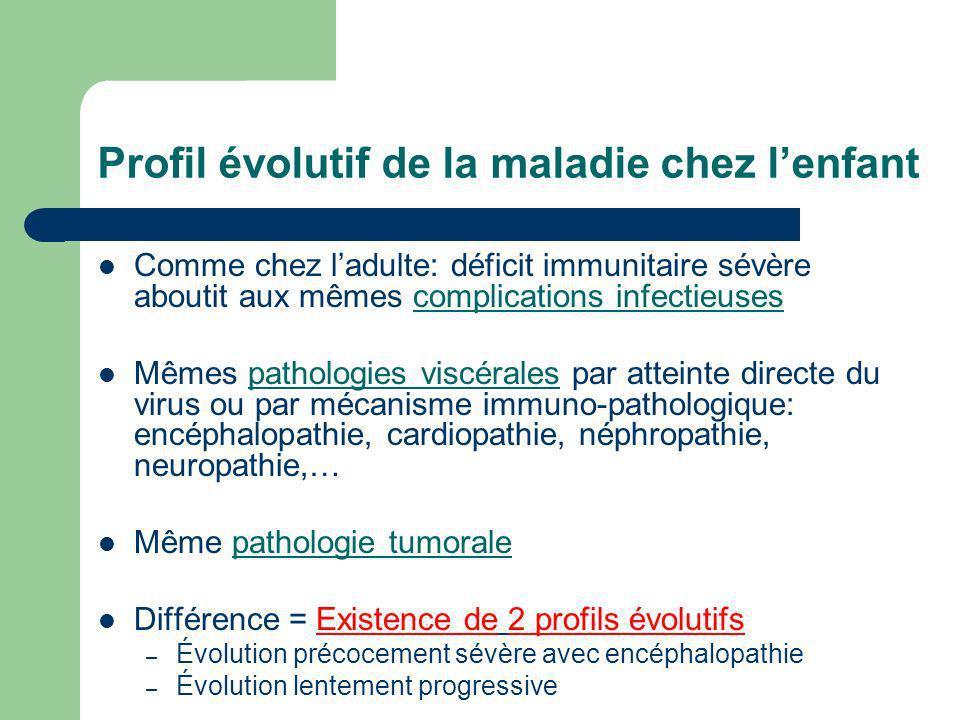Profil évolutif de la maladie chez lenfant Comme chez ladulte: déficit immunitaire sévère aboutit aux mêmes complications infectieuses Mêmes pathologi