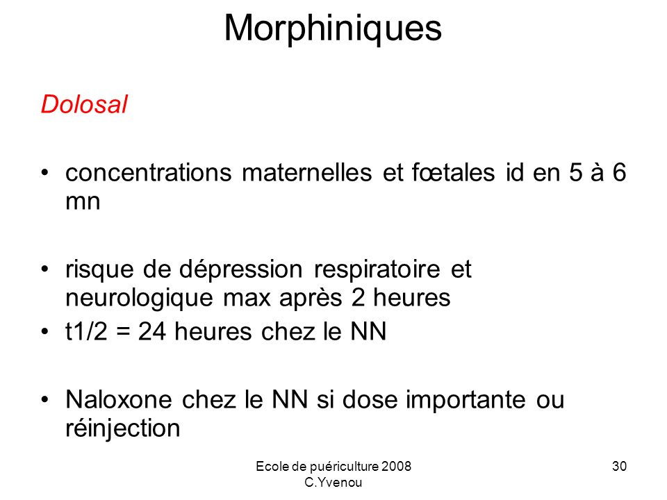 Ecole de puériculture 2008 C.Yvenou 30 Morphiniques Dolosal concentrations maternelles et fœtales id en 5 à 6 mn risque de dépression respiratoire et