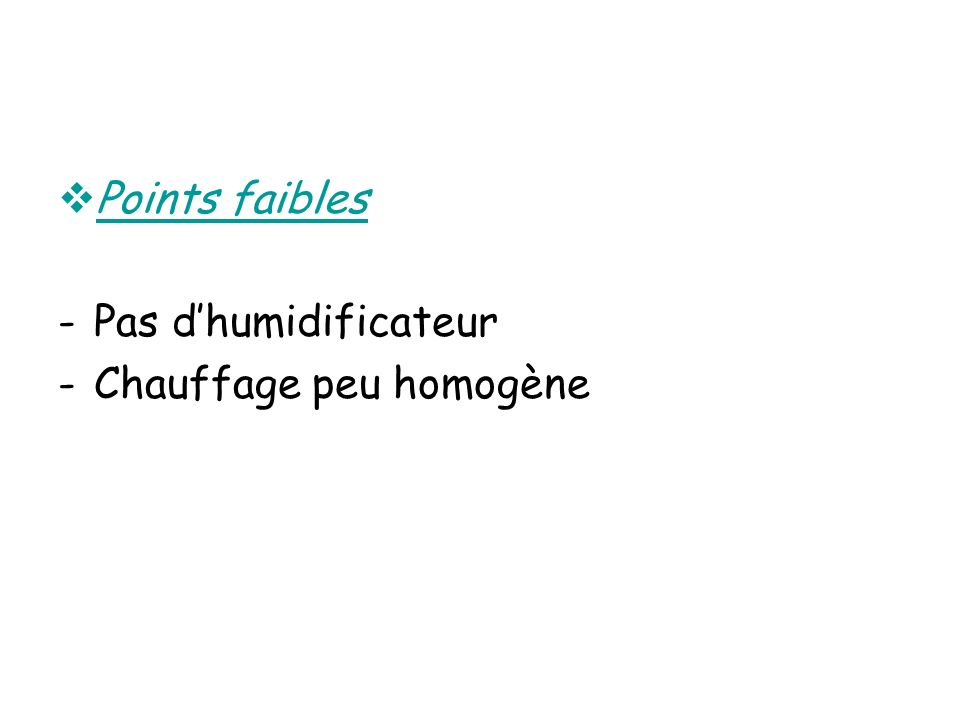 Points faibles -Pas dhumidificateur -Chauffage peu homogène