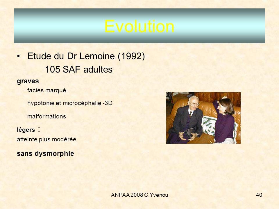 ANPAA 2008 C.Yvenou40 Evolution Etude du Dr Lemoine (1992) 105 SAF adultes graves faciès marqué hypotonie et microcéphalie -3D malformations légers :