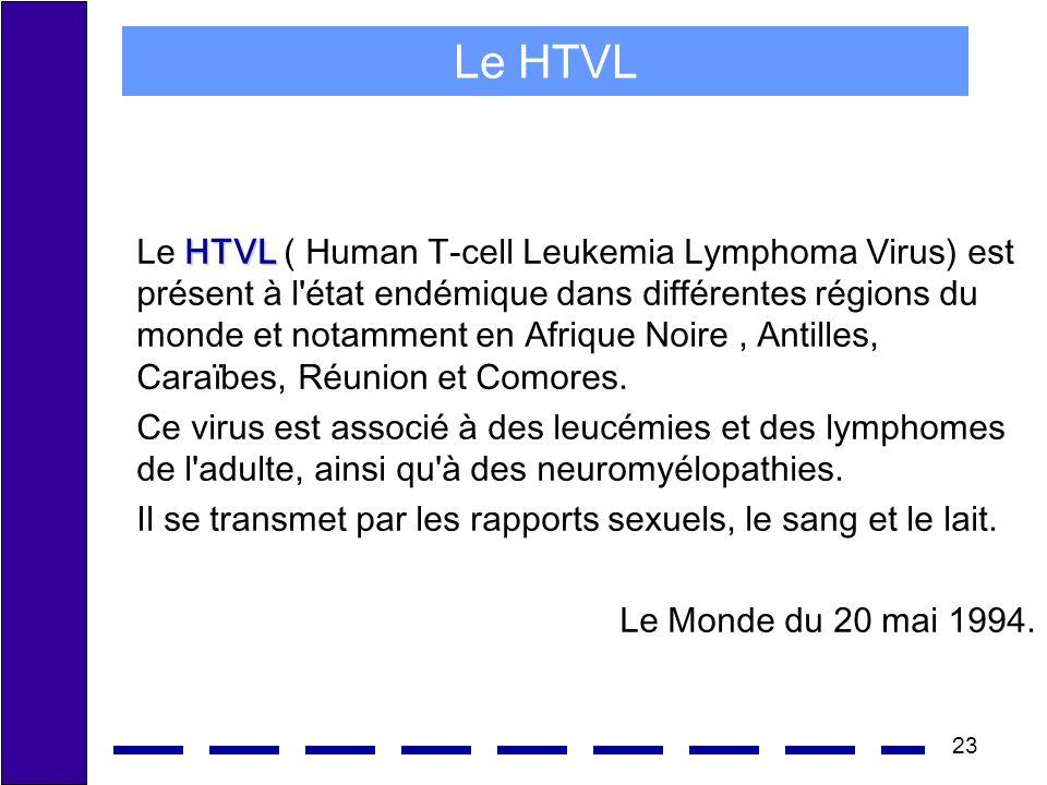 23 Le HTVL HTVL Le HTVL ( Human T-cell Leukemia Lymphoma Virus) est présent à l état endémique dans différentes régions du monde et notamment en Afrique Noire, Antilles, Caraïbes, Réunion et Comores.