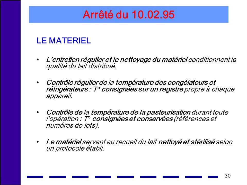 30 Arrêté du 10.02.95 LE MATERIEL Lentretien régulier et le nettoyage du matériel conditionnent la qualité du lait distribué. Contrôle régulier de la