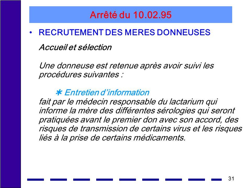 31 Arrêté du 10.02.95 RECRUTEMENT DES MERES DONNEUSES Accueil et sélection Une donneuse est retenue après avoir suivi les procédures suivantes : Entre