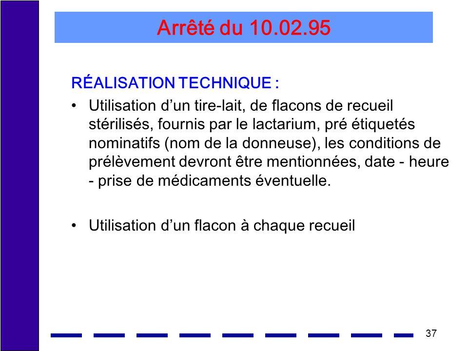 37 Arrêté du 10.02.95 RÉALISATION TECHNIQUE : Utilisation dun tire-lait, de flacons de recueil stérilisés, fournis par le lactarium, pré étiquetés nom