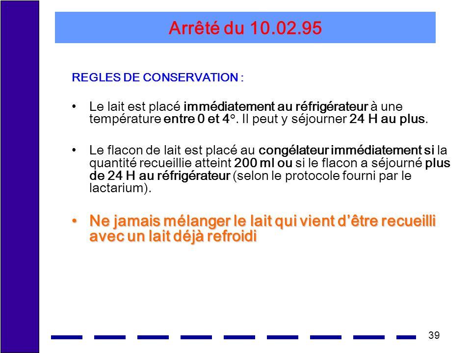 39 Arrêté du 10.02.95 REGLES DE CONSERVATION : Le lait est placé immédiatement au réfrigérateur à une température entre 0 et 4°. Il peut y séjourner 2