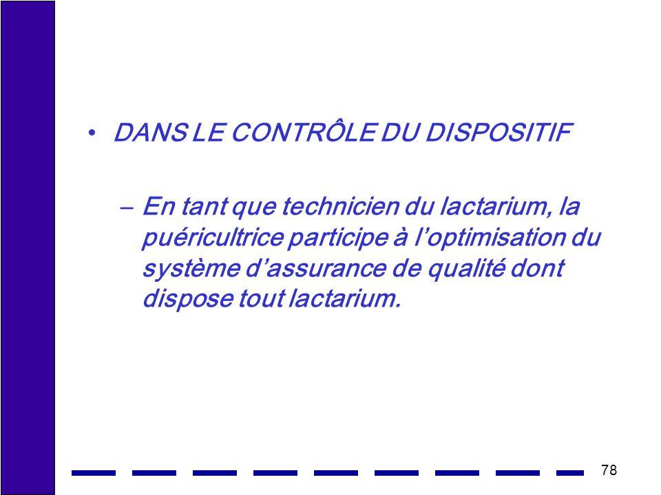 78 DANS LE CONTRÔLE DU DISPOSITIF –En tant que technicien du lactarium, la puéricultrice participe à loptimisation du système dassurance de qualité dont dispose tout lactarium.