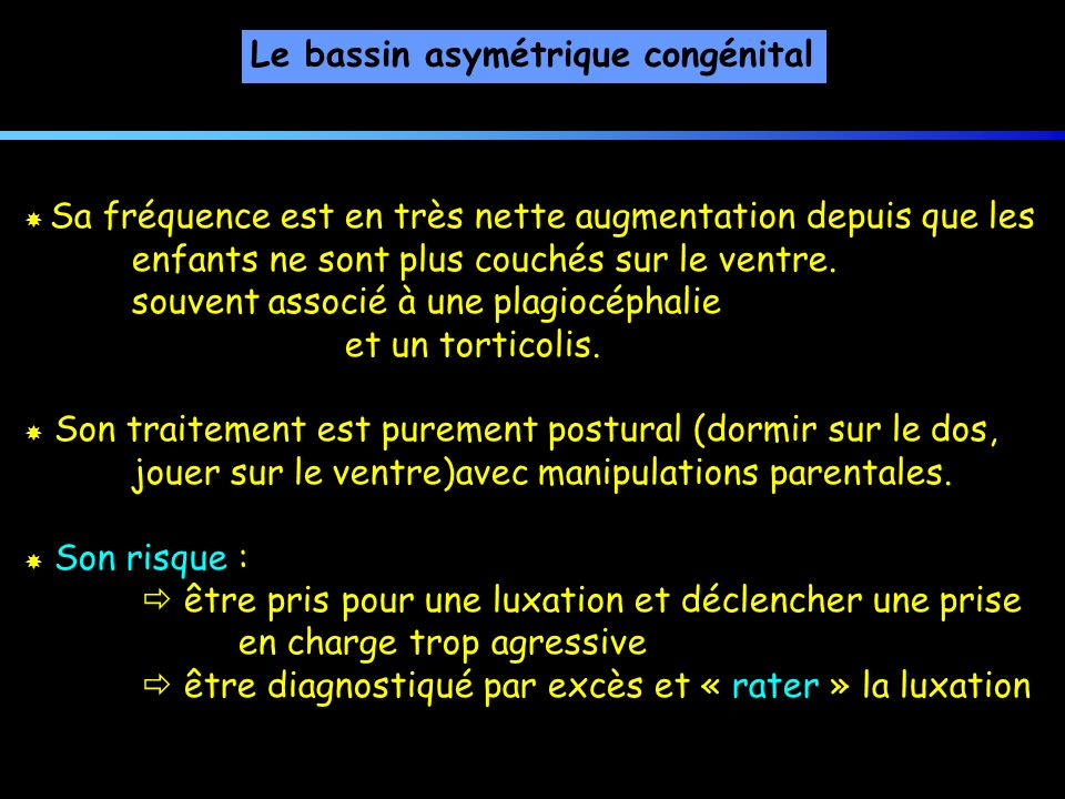 Le bassin asymétrique congénital Sa fréquence est en très nette augmentation depuis que les enfants ne sont plus couchés sur le ventre. souvent associ