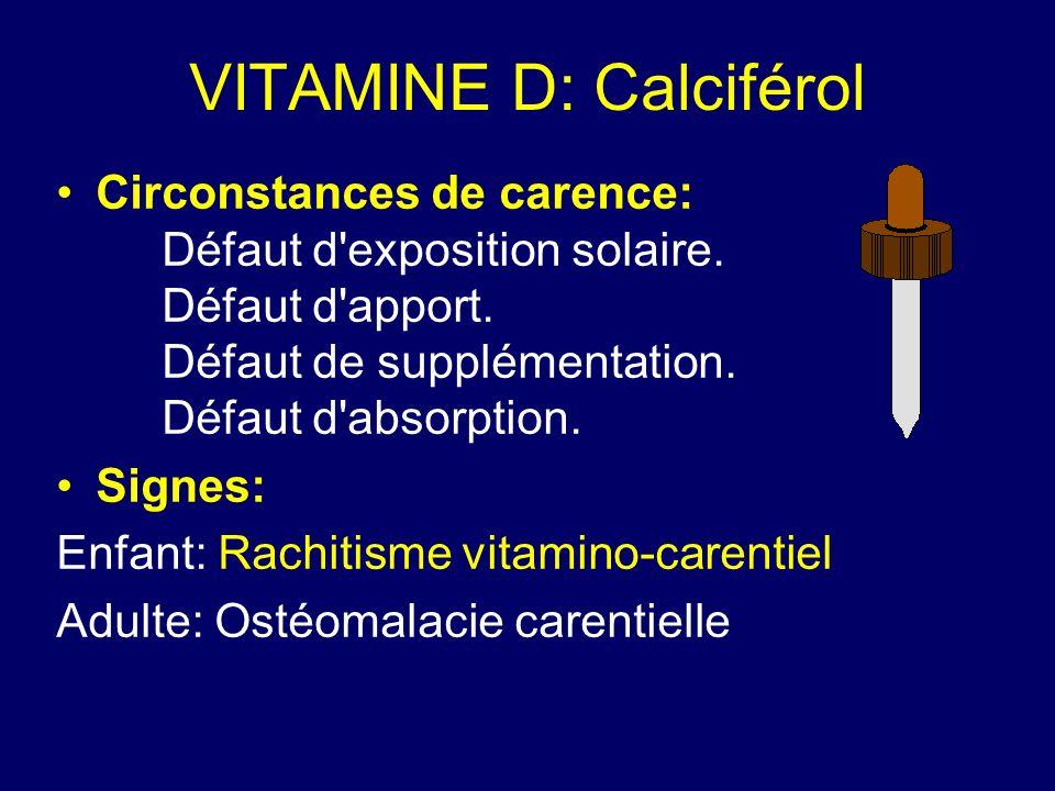 VITAMINE D: Calciférol Circonstances de carence: Défaut d'exposition solaire. Défaut d'apport. Défaut de supplémentation. Défaut d'absorption. Signes: