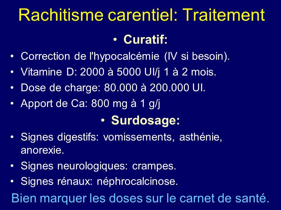 Rachitisme carentiel: Traitement Curatif: Correction de l'hypocalcémie (IV si besoin). Vitamine D: 2000 à 5000 UI/j 1 à 2 mois. Dose de charge: 80.000