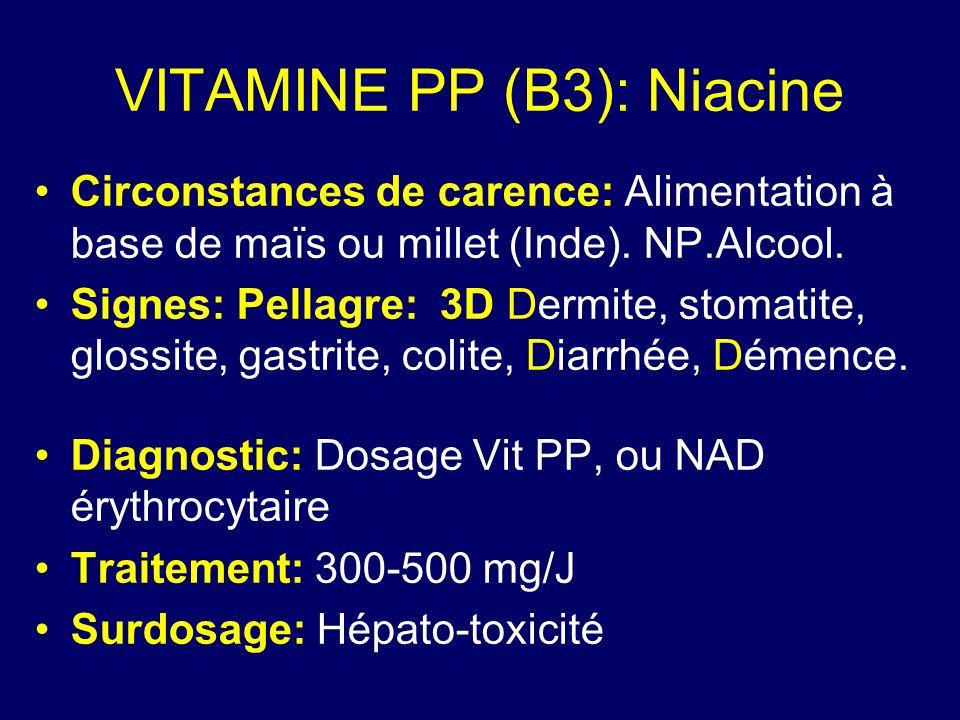 VITAMINE PP (B3): Niacine Circonstances de carence: Alimentation à base de maïs ou millet (Inde). NP.Alcool. Signes: Pellagre: 3D Dermite, stomatite,
