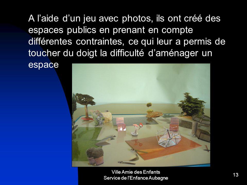 Ville Amie des Enfants Service de l'Enfance Aubagne 13 A laide dun jeu avec photos, ils ont créé des espaces publics en prenant en compte différentes