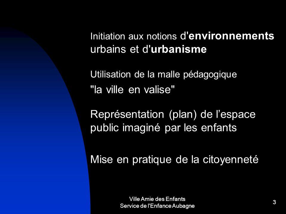 Ville Amie des Enfants Service de l'Enfance Aubagne 3 Initiation aux notions d'environnements urbains et d'urbanisme Utilisation de la malle pédagogiq