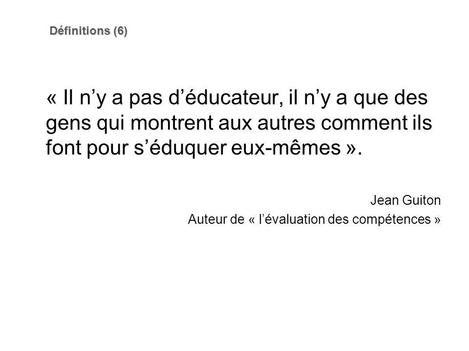 Définitions (6) « Il ny a pas déducateur, il ny a que des gens qui montrent aux autres comment ils font pour séduquer eux-mêmes ». Jean Guiton Auteur