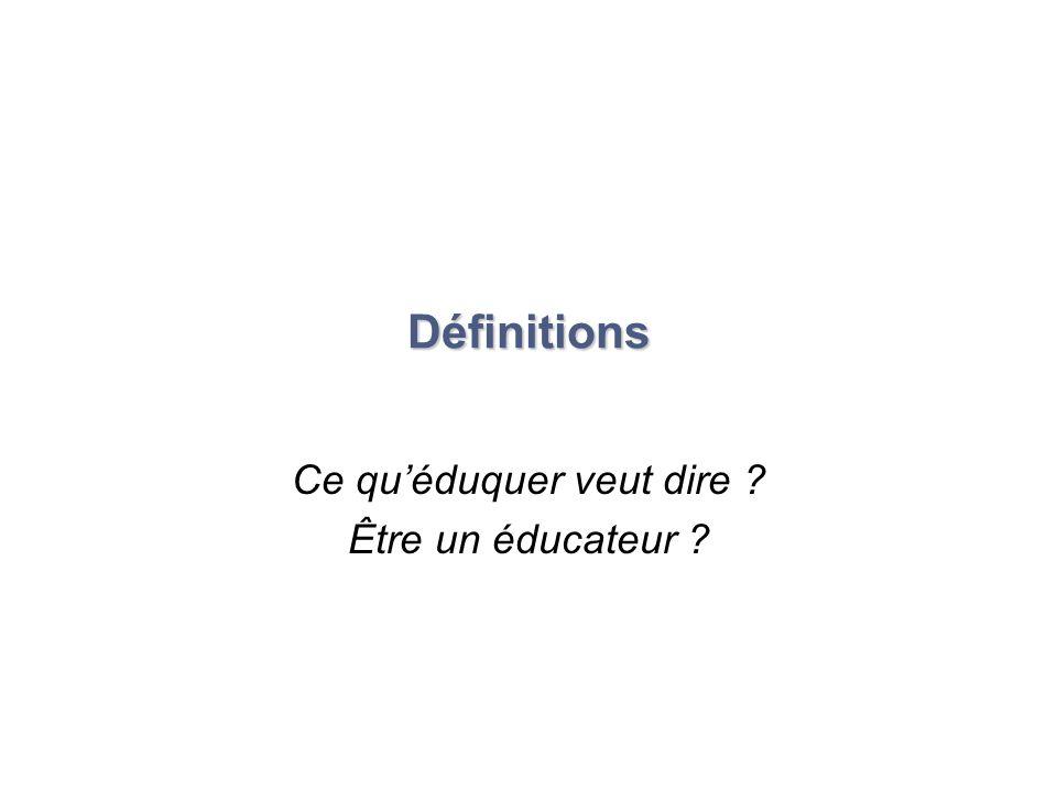 Définitions Ce quéduquer veut dire ? Être un éducateur ?