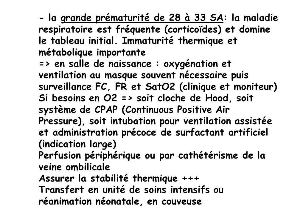- la grande prématurité de 28 à 33 SA: la maladie respiratoire est fréquente (corticoïdes) et domine le tableau initial. Immaturité thermique et métab