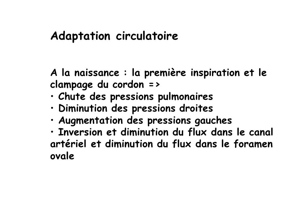 Adaptation circulatoire A la naissance : la première inspiration et le clampage du cordon => Chute des pressions pulmonaires Diminution des pressions