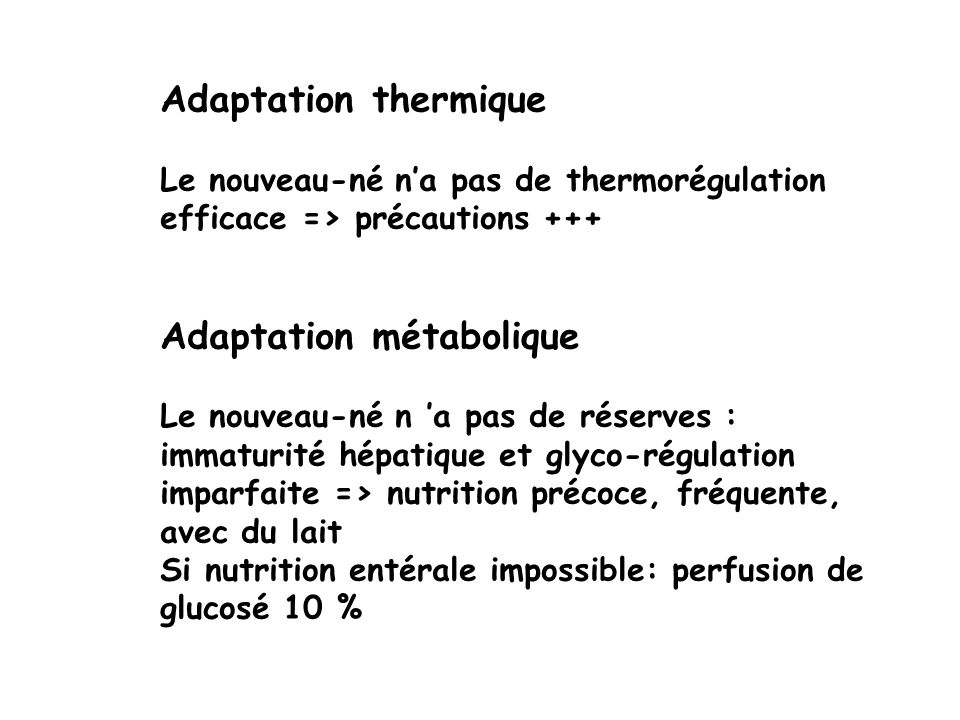 Adaptation thermique Le nouveau-né na pas de thermorégulation efficace => précautions +++ Adaptation métabolique Le nouveau-né n a pas de réserves : i