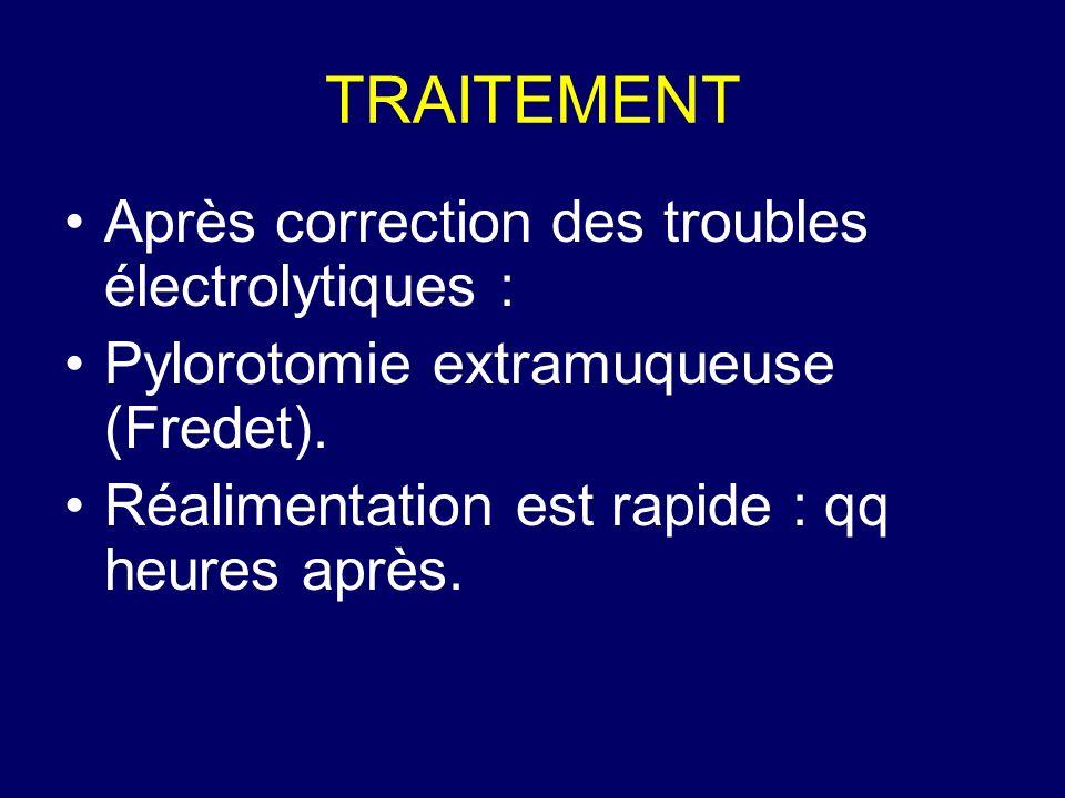 TRAITEMENT Après correction des troubles électrolytiques : Pylorotomie extramuqueuse (Fredet). Réalimentation est rapide : qq heures après.