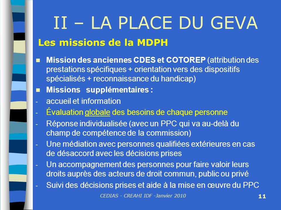 CEDIAS - CREAHI IDF -Janvier 2010 11 II – LA PLACE DU GEVA Mission des anciennes CDES et COTOREP (attribution des prestations spécifiques + orientatio