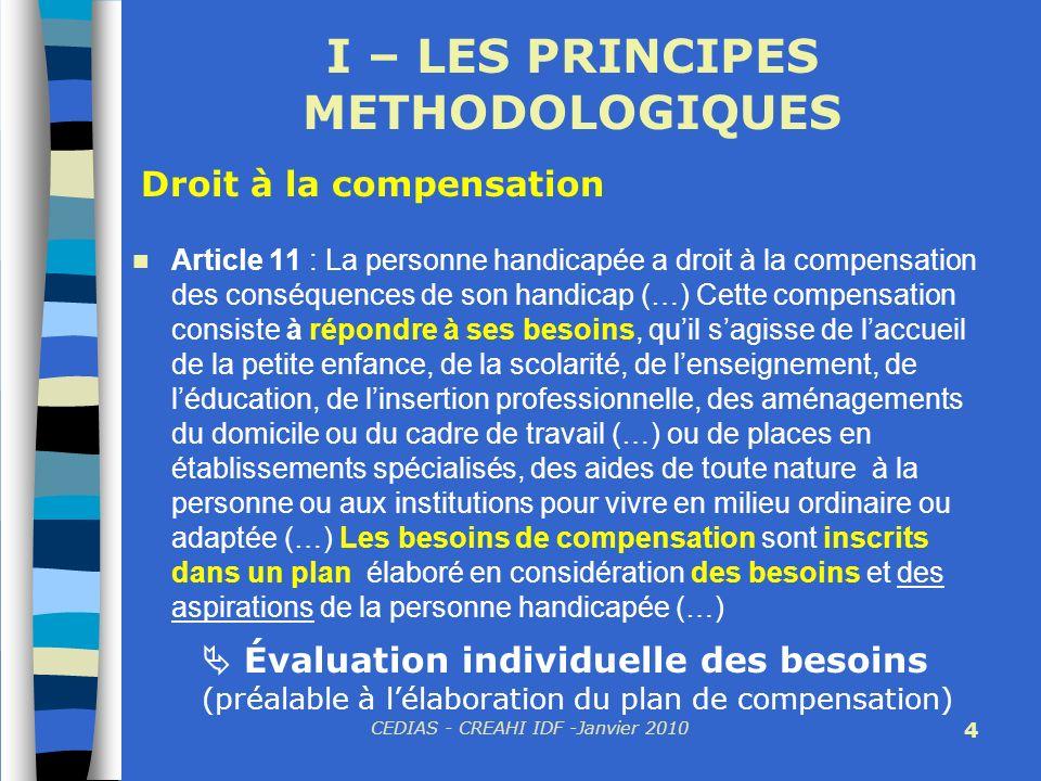 CEDIAS - CREAHI IDF -Janvier 2010 4 I – LES PRINCIPES METHODOLOGIQUES Article 11 : La personne handicapée a droit à la compensation des conséquences d