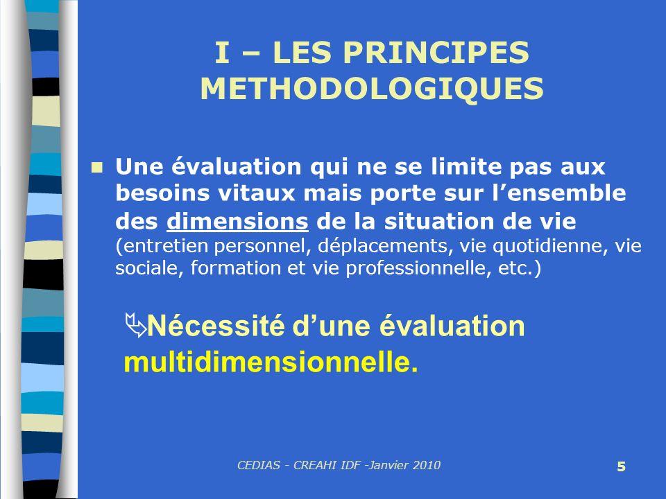 CEDIAS - CREAHI IDF -Janvier 2010 5 I – LES PRINCIPES METHODOLOGIQUES Une évaluation qui ne se limite pas aux besoins vitaux mais porte sur lensemble