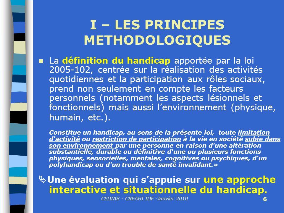 CEDIAS - CREAHI IDF -Janvier 2010 6 I – LES PRINCIPES METHODOLOGIQUES La définition du handicap apportée par la loi 2005-102, centrée sur la réalisati