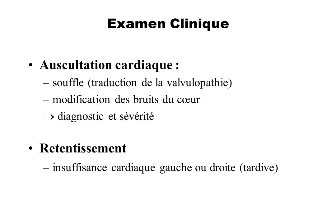 Examen Clinique Auscultation cardiaque : –souffle (traduction de la valvulopathie) –modification des bruits du cœur diagnostic et sévérité Retentissem