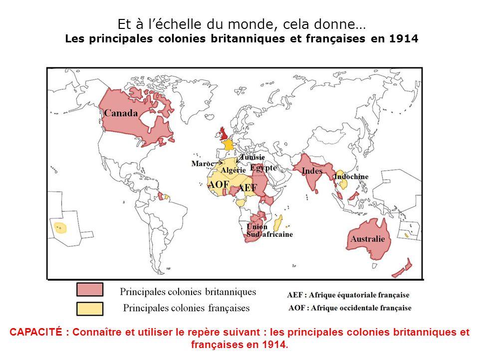 Et à léchelle du monde, cela donne… Les principales colonies britanniques et françaises en 1914 CAPACITÉ : Connaître et utiliser le repère suivant : l