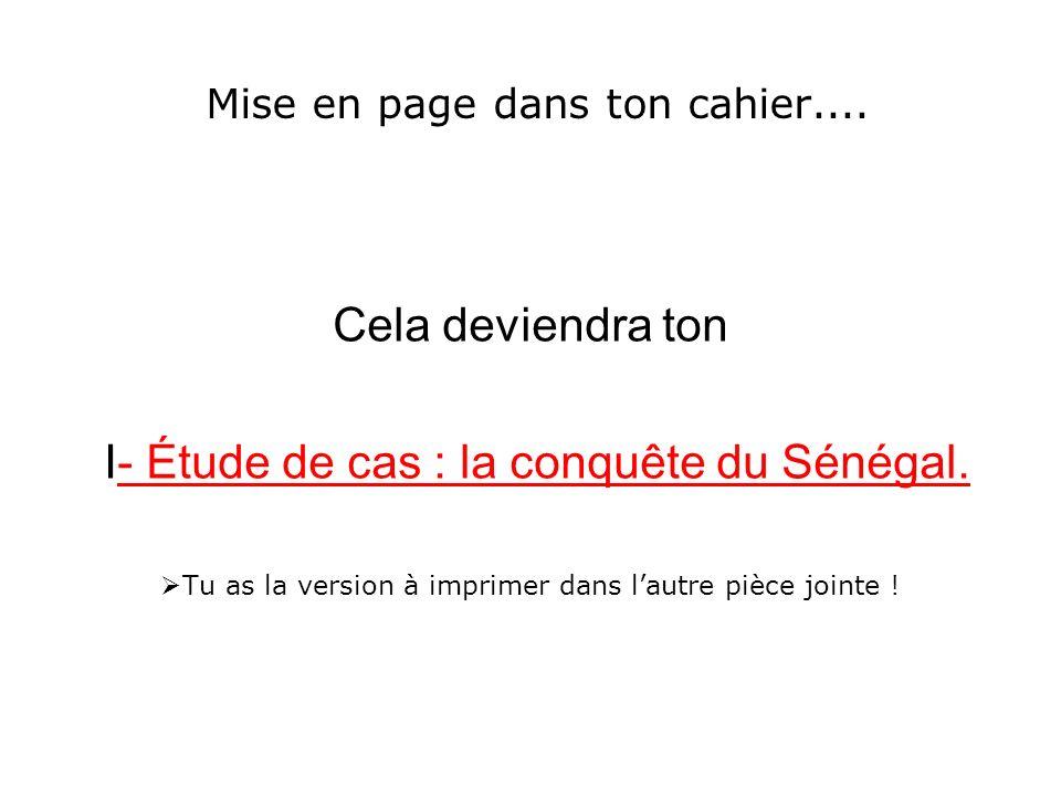 Mise en page dans ton cahier.... Cela deviendra ton I- Étude de cas : la conquête du Sénégal. Tu as la version à imprimer dans lautre pièce jointe !
