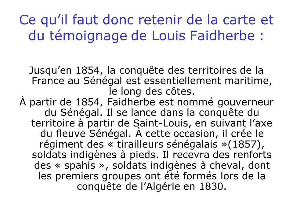 Ce quil faut donc retenir de la carte et du témoignage de Louis Faidherbe : Jusquen 1854, la conquête des territoires de la France au Sénégal est esse