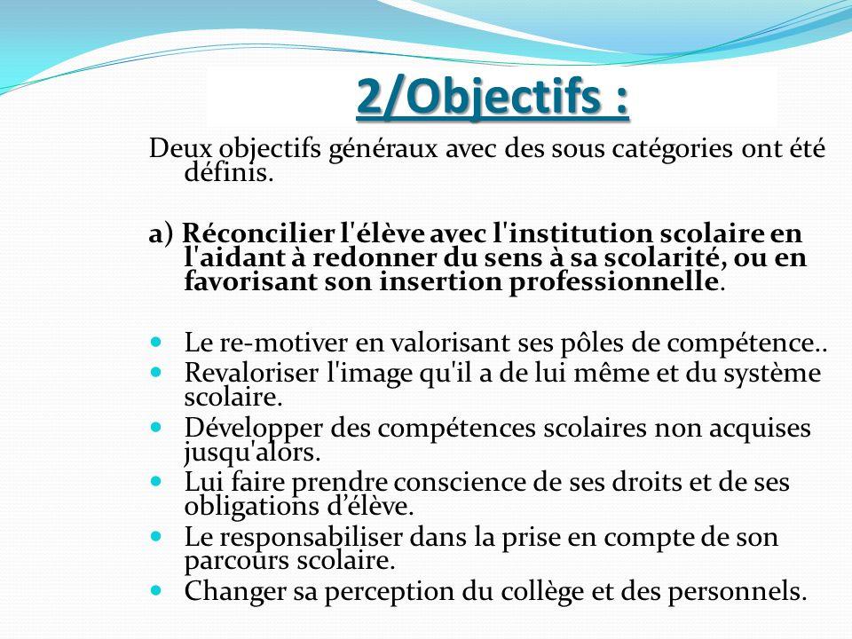 2/Objectifs : Deux objectifs généraux avec des sous catégories ont été définis. a) Réconcilier l'élève avec l'institution scolaire en l'aidant à redon