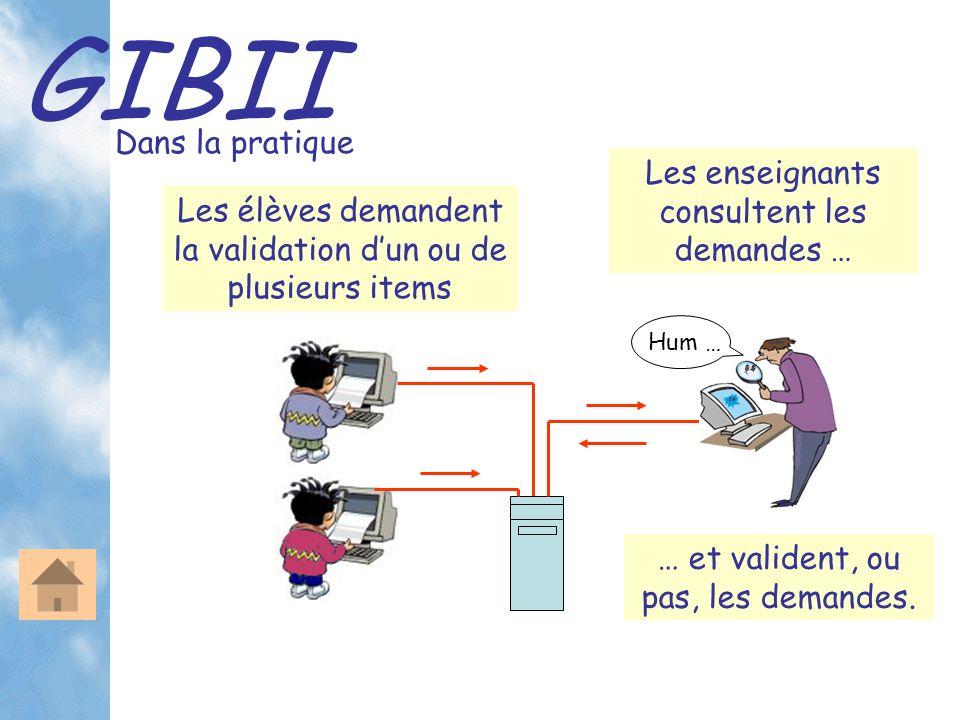 GIBII Dans la pratique Les élèves demandent la validation dun ou de plusieurs items Les enseignants consultent les demandes … Hum … … et valident, ou