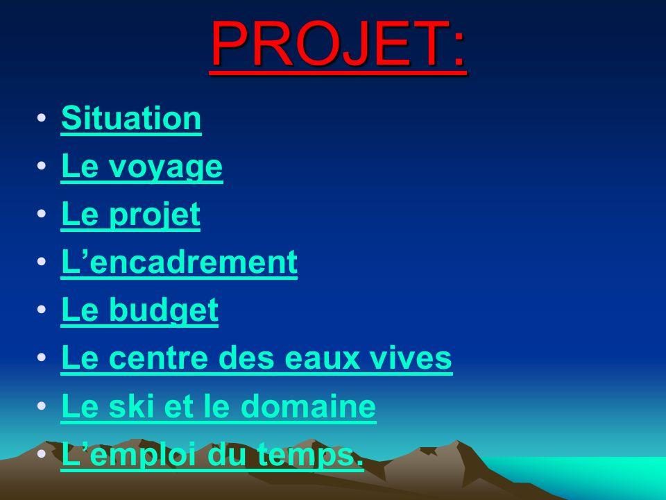 Situation Le voyage Le projet Lencadrement Le budget Le centre des eaux vives Le ski et le domaine Lemploi du temps. PROJET: