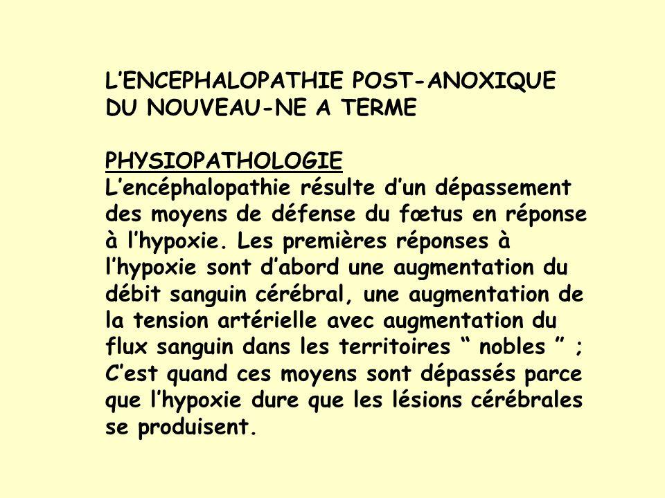 LENCEPHALOPATHIE POST-ANOXIQUE DU NOUVEAU-NE A TERME PHYSIOPATHOLOGIE Lencéphalopathie résulte dun dépassement des moyens de défense du fœtus en réponse à lhypoxie.