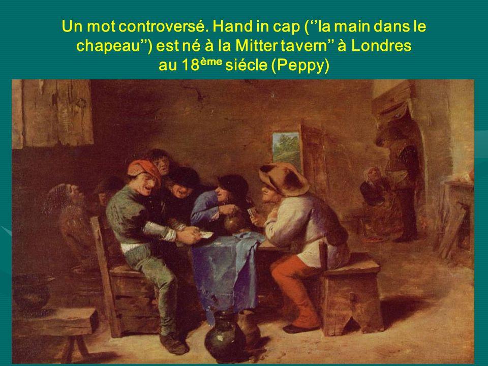 Un mot controversé. Hand in cap (la main dans le chapeau) est né à la Mitter tavern à Londres au 18 ème siécle (Peppy)